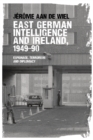 East German Intelligence and Ireland, 1949-90 : Espionage, Terrorism and Diplomacy - Book