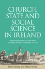 Church, State and Social Science in Ireland : Knowledge Institutions and the Rebalancing of Power, 1937-73 - eBook