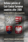 Defense Policies of East-Central European Countries After 1989 : Creating Stability in a Time of Uncertainty - Book