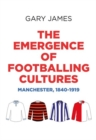 The Emergence of Footballing Cultures : Manchester, 1840-1919 - Book