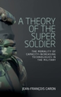 A Theory of the Super Soldier : The Morality of Capacity-Increasing Technologies in the Military - Book