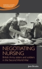 Negotiating Nursing : British Army Sisters and Soldiers in the Second World War - Book