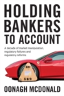 Holding Bankers to Account : A Decade of Market Manipulation, Regulatory Failures and Regulatory Reforms - Book