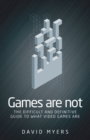 Games are Not : The Difficult and Definitive Guide to What Video Games are - Book