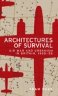 Architectures of Survival : Air War and Urbanism in Britain, 1935-52 - Book