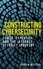 Constructing Cybersecurity : Power, Expertise and the Internet Security Industry - Book