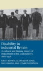 Disability in Industrial Britain : A Cultural and Literary History of Impairment in the Coal Industry, 1880-1948 - Book