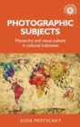 Photographic Subjects : Monarchy and Visual Culture in Colonial Indonesia - Book