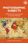 Photographic subjects : Monarchy and visual culture in colonial Indonesia - eBook
