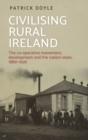 Civilising Rural Ireland : The Co-Operative Movement, Development and the Nation-State, 1889-1939 - Book