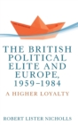 The British Political Elite and Europe, 1959-1984 : A Higher Loyalty - Book