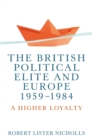 The British political elite and Europe, 1959-1984 : A higher loyalty - eBook