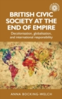 British Civic Society at the End of Empire : Decolonisation, Globalisation, and International Responsibility - Book