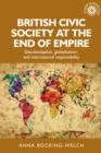 British civic society at the end of empire : Decolonisation, globalisation, and international responsibility - eBook