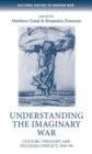 Understanding the Imaginary War : Culture, Thought and Nuclear Conflict, 1945-90 - Book