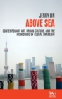 Above Sea : Contemporary Art, Urban Culture, and the Fashioning of Global Shanghai - Book