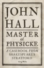 John Hall, Master of Physicke : A Casebook from Shakespeare's Stratford - Book