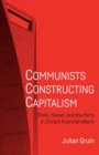 Communists Constructing Capitalism : State, Market, and the Party in China's Financial Reform - Book