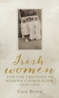 Irish Women and the Creation of Modern Catholicism, 1850-1950 - Book