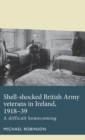 Shell-Shocked British Army Veterans in Ireland, 1918-39 : A Difficult Homecoming - Book