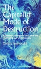 The Capitalist Mode of Destruction : Austerity, Ecological Crisis and the Hollowing out of Democracy - Book