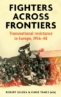 Fighters Across Frontiers : Transnational Resistance in Europe, 1936-48 - Book
