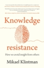 Knowledge Resistance : How We Avoid Insight from Others - Book