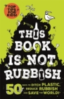This Book is Not Rubbish : 50 Ways to Ditch Plastic, Reduce Rubbish and Save the World! - Book