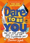 Dare to Be You : Defy Self-Doubt, Fearlessly Follow Your Own Path and Be Confidently You! - Book