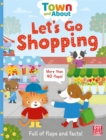 Town and About: Let's Go Shopping : A board book filled with flaps and facts - Book