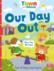 Town and About: Our Day Out : A board book filled with flaps and facts - Book
