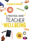 A Practical Guide to Teacher Wellbeing : A practical guide - eBook