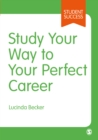 Study Your Way to Your Perfect Career : How to Become a Successful Student, Fast, and Then Make it Count - eBook