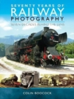 Seventy Years of Railway Photography : Seven Decades Behind the Lens - Book