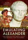 Emulating Alexander : How Alexander the Great's Legacy Fuelled Rome's Wars with Persia - Book