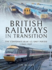 British Railways in Transition : The Corporate Blue and Grey Period 1964-1997 - Book