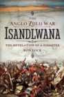 The Anglo Zulu War - Isandlwana : The Revelation of a Disaster - eBook