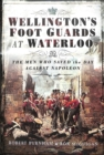 Wellington's Foot Guards at Waterloo : The Men Who Saved The Day Against Napoleon - Book