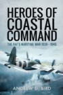 Heroes of Coastal Command : The RAF's Maritime War 1939 - 1945 - eBook