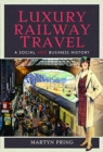 Luxury Railway Travel : A Social and Business History - Book