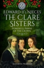Edward II's Nieces: The Clare Sisters : Powerful Pawns of the Crown - Book