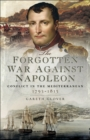 The Forgotten War Against Napoleon : Conflict in the Mediterranean, 1793-1815 - eBook