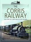 The Corris Railway : The Story of a Mid-Wales Slate Railway - Book