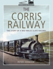 The Corris Railway : The Story of a Mid-Wales Slate Railway - eBook
