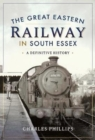 The Great Eastern Railway in South Essex : A Definitive History - Book