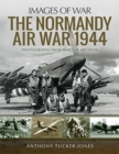 The Normandy Air War 1944 : Rare Photographs from Wartime Archives - Book