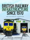 British Railway Infrastructure Since 1970 : An Historic Overview - Book