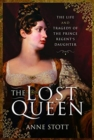 The Lost Queen : The Life & Tragedy of the Prince Regent's Daughter - Book