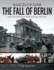 The Fall of Berlin : Rare Photographs from Wartime Archives - Book