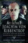 My Father Joachim von Ribbentrop : Hitler's Foreign Minister, Experiences and Memories - Book